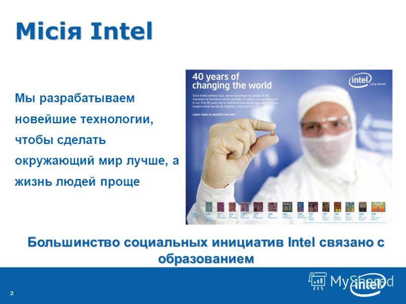 22 Місія Intel Місія Intel Мы разрабатываем новейшие технологии, чтобы сделать окружающий мир лучше, а жизнь людей проще Большинство социальных инициатив Intel связано с образованием