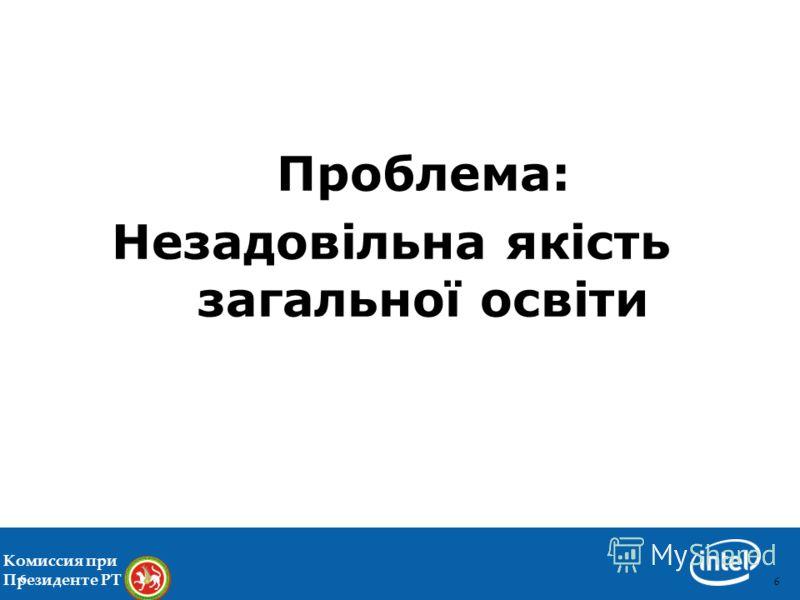 66 Проблема: Незадовільна якість загальної освіти 6 Комиссия при Президенте РТ