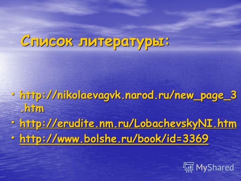 Список литературы: http://nikolaevagvk.narod.ru/new_page_3.htm http://nikolaevagvk.narod.ru/new_page_3.htm http://erudite.nm.ru/LobachevskyNI.htm http://erudite.nm.ru/LobachevskyNI.htm http://erudite.nm.ru/LobachevskyNI.htm http://www.bolshe.ru/book/