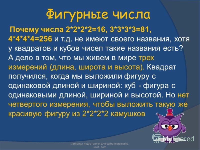 Фигурные числа Почему числа 2*2*2*2=16, 3*3*3*3=81, 4*4*4*4=256 и т.д. не имеют своего названия, хотя у квадратов и кубов чисел такие названия есть? А дело в том, что мы живем в мире трех измерений (длина, широта и высота). Квадрат получился, когда м