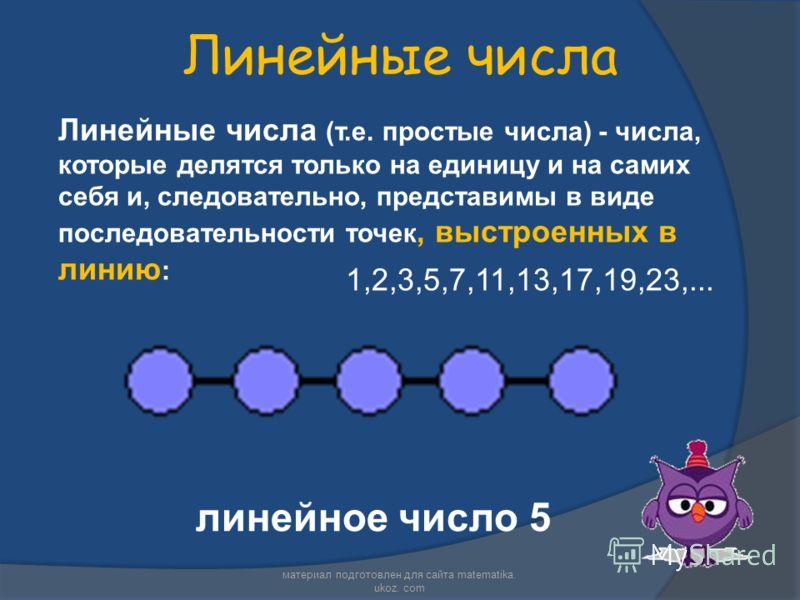 Линейные числа Линейные числа (т.е. простые числа) - числа, которые делятся только на единицу и на самих себя и, следовательно, представимы в виде последовательности точек, выстроенных в линию : линейное число 5 1,2,3,5,7,11,13,17,19,23,... материал