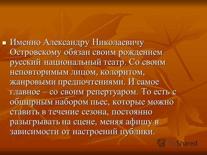 Именно Александру Николаевичу Островскому обязан своим рождением русский национальный театр. Со своим неповторимым лицом, колоритом, жанровыми предпочтениями. И самое главное – со своим репертуаром. То есть с обширным набором пьес, которые можно став