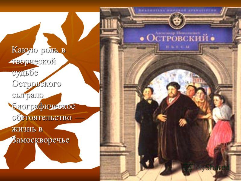 Какую роль в творческой судьбе Островского сыграло биографическое обстоятельство жизнь в Замоскворечье