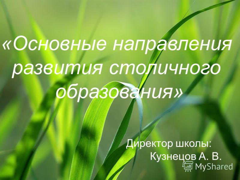 «Основные направления развития столичного образования» Директор школы: Кузнецов А. В.