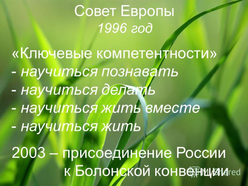 Совет Европы 1996 год «Ключевые компетентности» - научиться познавать - научиться делать - научиться жить вместе - научиться жить 2003 – присоединение России к Болонской конвенции