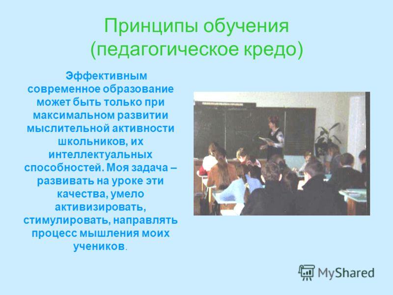 Принципы обучения (педагогическое кредо) Эффективным современное образование может быть только при максимальном развитии мыслительной активности школьников, их интеллектуальных способностей. Моя задача – развивать на уроке эти качества, умело активиз