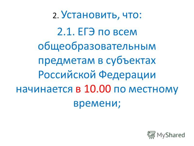 2. Установить, что: 2.1. ЕГЭ по всем общеобразовательным предметам в субъектах Российской Федерации начинается в 10.00 по местному времени;