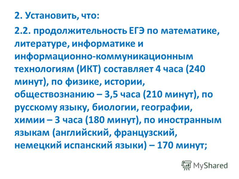 2. Установить, что: 2.2. продолжительность ЕГЭ по математике, литературе, информатике и информационно-коммуникационным технологиям (ИКТ) составляет 4 часа (240 минут), по физике, истории, обществознанию – 3,5 часа (210 минут), по русскому языку, биол