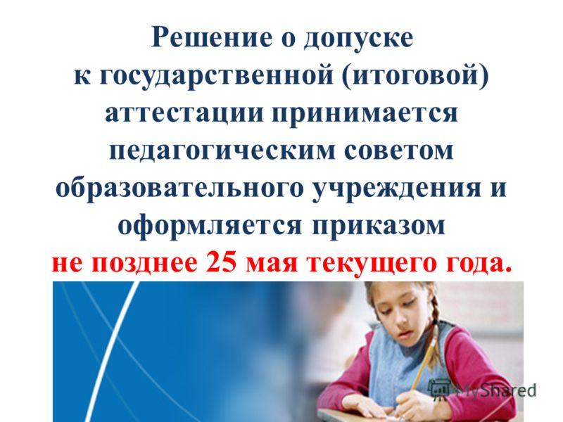 Решение о допуске к государственной (итоговой) аттестации принимается педагогическим советом образовательного учреждения и оформляется приказом не позднее 25 мая текущего года.