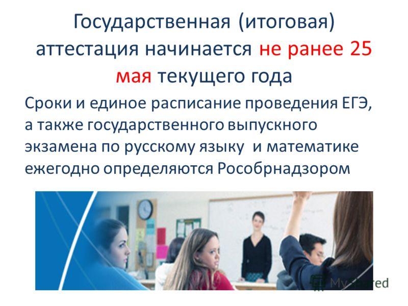 Государственная (итоговая) аттестация начинается не ранее 25 мая текущего года Сроки и единое расписание проведения ЕГЭ, а также государственного выпускного экзамена по русскому языку и математике ежегодно определяются Рособрнадзором