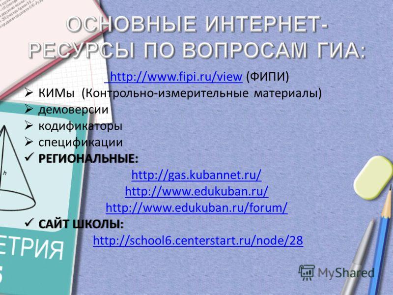 http://www.fipi.ru/view http://www.fipi.ru/view (ФИПИ) КИМы (Контрольно-измерительные материалы) демоверсии кодификаторы спецификации РЕГИОНАЛЬНЫЕ: РЕГИОНАЛЬНЫЕ: http://gas.kubannet.ru/ http://www.edukuban.ru/ http://www.edukuban.ru/forum/ САЙТ ШКОЛЫ