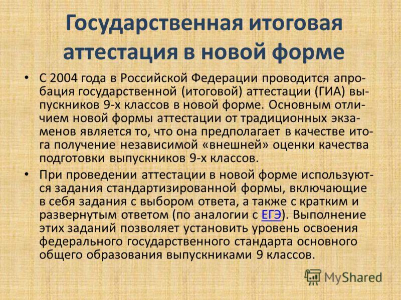 Государственная итоговая аттестация в новой форме С 2004 года в Российской Федерации проводится апро бация государственной (итоговой) аттестации (ГИА) вы пускников 9-х классов в новой форме. Основным отли чием новой формы а