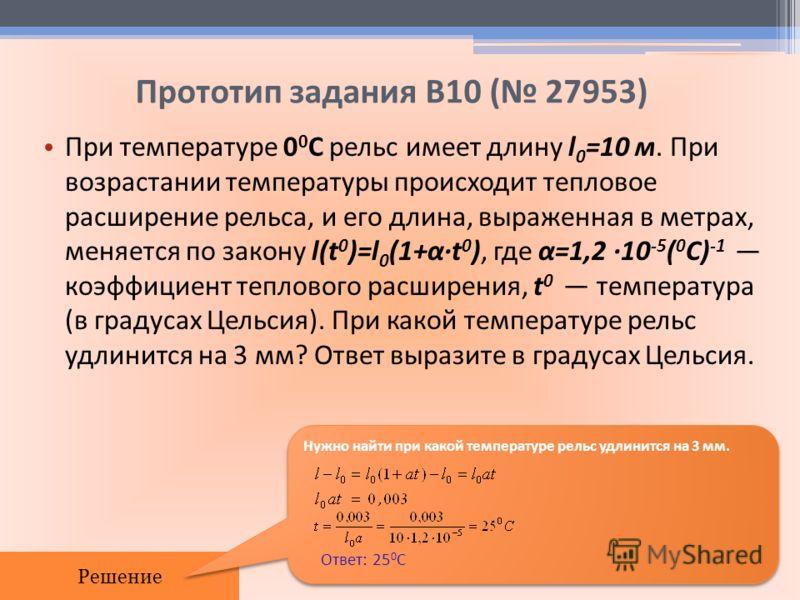 Прототип задания B10 ( 27953) При температуре 0 0 С рельс имеет длину l 0 =10 м. При возрастании температуры происходит тепловое расширение рельса, и его длина, выраженная в метрах, меняется по закону l(t 0 )=l 0 (1+αt 0 ), где α=1,2 10 -5 ( 0 C) -1