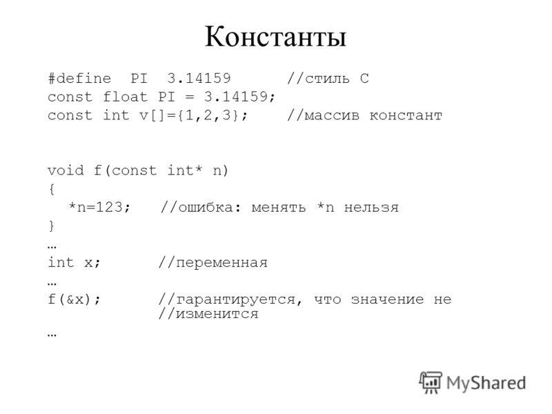 Константы #define PI 3.14159 //стиль С const float PI = 3.14159; const int v[]={1,2,3}; //массив констант void f(const int* n) { *n=123; //ошибка: менять *n нельзя } … int x; //переменная … f(&x); //гарантируется, что значение не //изменится …