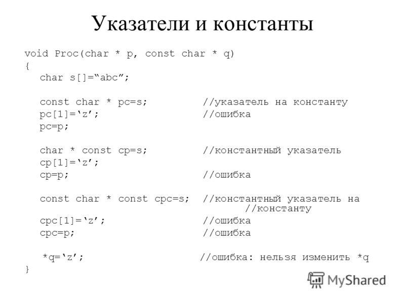 Указатели и константы void Proc(char * p, const char * q) { char s[]=abc; const char * pc=s; //указатель на константу pc[1]=z; //ошибка pc=p; char * const cp=s; //константный указатель cp[1]=z; cp=p; //ошибка const char * const cpc=s; //константный у