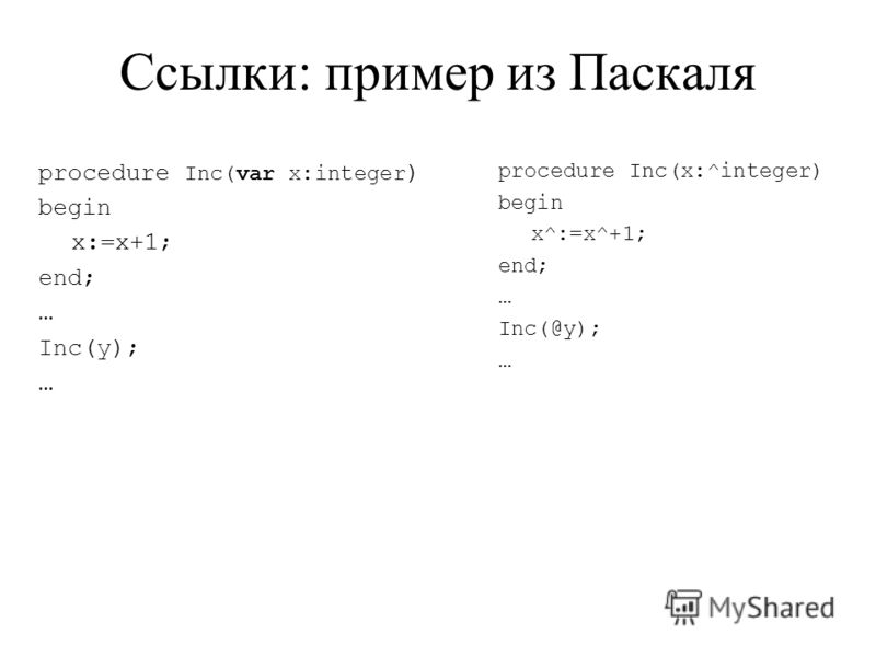 Ссылки: пример из Паскаля procedure Inc(var x:integer ) begin x:=x+1; end; … Inc(y); … procedure Inc(x:^integer) begin x^:=x^+1; end; … Inc(@y); …