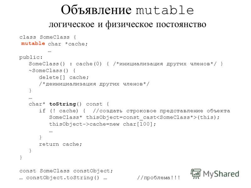 class SomeClass { char *cache; … public: SomeClass() : cache(0) { /*инициализация других членов*/ } ~SomeClass() { delete[] cache; /*деинициализация других членов*/ } … char* toString() const { if (! cache) { //создать строковое представление объекта