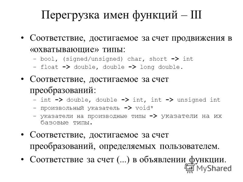 Перегрузка имен функций – III Соответствие, достигаемое за счет продвижения в «охватывающие» типы: –bool, (signed/unsigned) char, short -> int –float -> double, double -> long double. Соответствие, достигаемое за счет преобразований: –int -> double,
