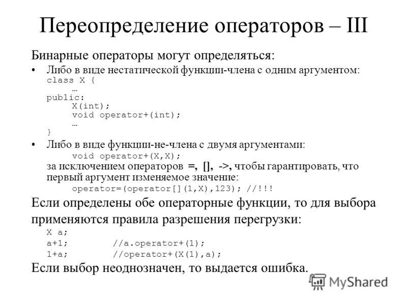 Переопределение операторов – III Бинарные операторы могут определяться: Либо в виде нестатической функции-члена с одним аргументом: class X { … public: X(int); void operator+(int); … } Либо в виде функции-не-члена с двумя аргументами: void operator+(