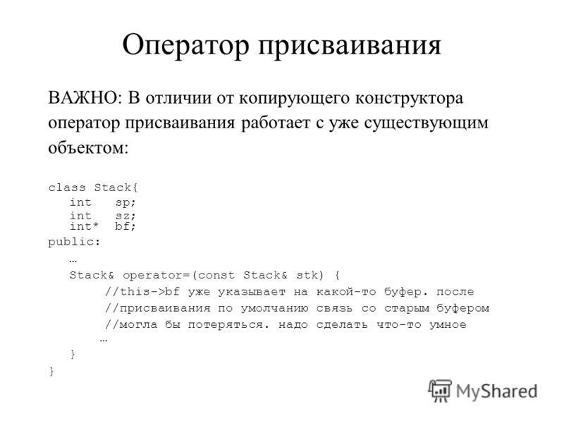 Оператор присваивания ВАЖНО: В отличии от копирующего конструктора оператор присваивания работает с уже существующим объектом: class Stack{ int sp; int sz; int* bf; public: … Stack& operator=(const Stack& stk) { //this->bf уже указывает на какой-то б
