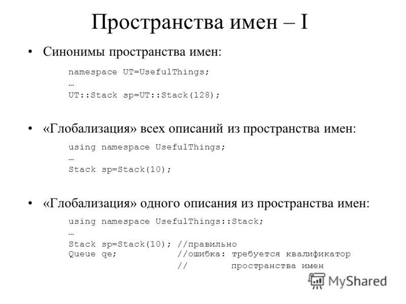 Пространства имен – I Синонимы пространства имен: namespace UT=UsefulThings; … UT::Stack sp=UT::Stack(128); «Глобализация» всех описаний из пространства имен: using namespace UsefulThings; … Stack sp=Stack(10); «Глобализация» одного описания из прост