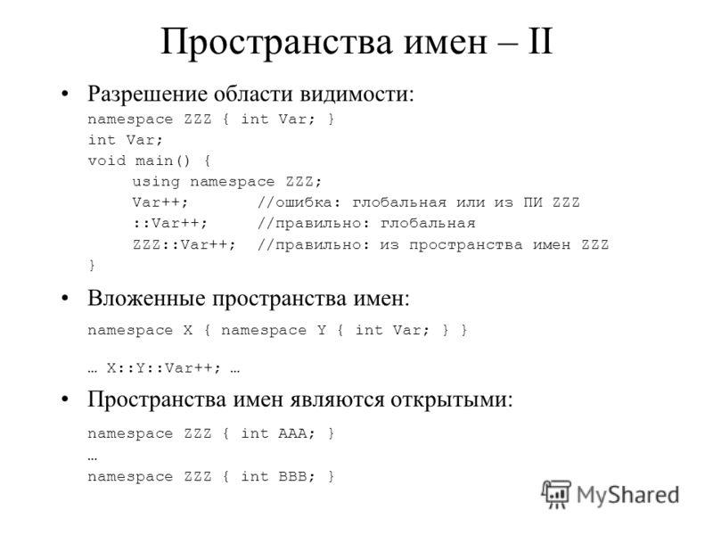 Пространства имен – II Разрешение области видимости: namespace ZZZ { int Var; } int Var; void main() { using namespace ZZZ; Var++; //ошибка: глобальная или из ПИ ZZZ ::Var++; //правильно: глобальная ZZZ::Var++; //правильно: из пространства имен ZZZ }