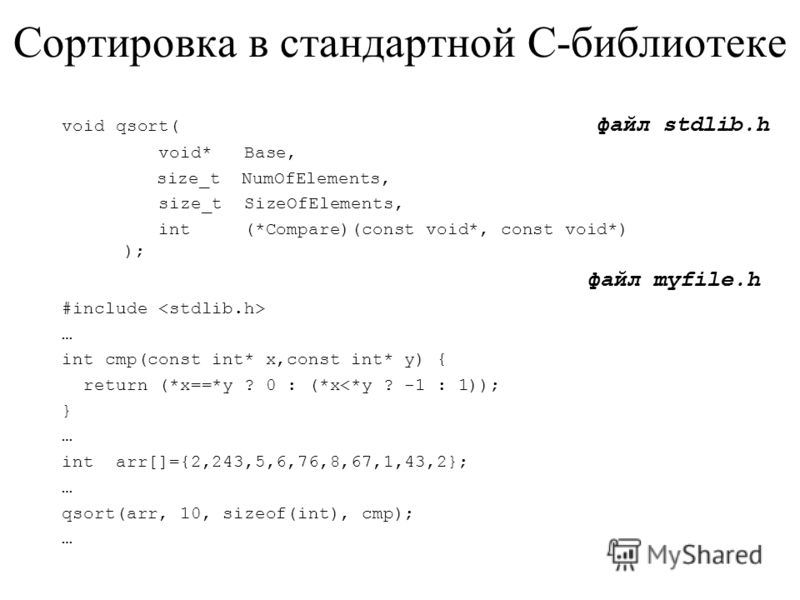 Сортировка в стандартной C-библиотеке void qsort( файл stdlib.h void* Base, size_t NumOfElements, size_t SizeOfElements, int (*Compare)(const void*, const void*) ); файл myfile.h #include … int cmp(const int* x,const int* y) { return (*x==*y ? 0 : (*