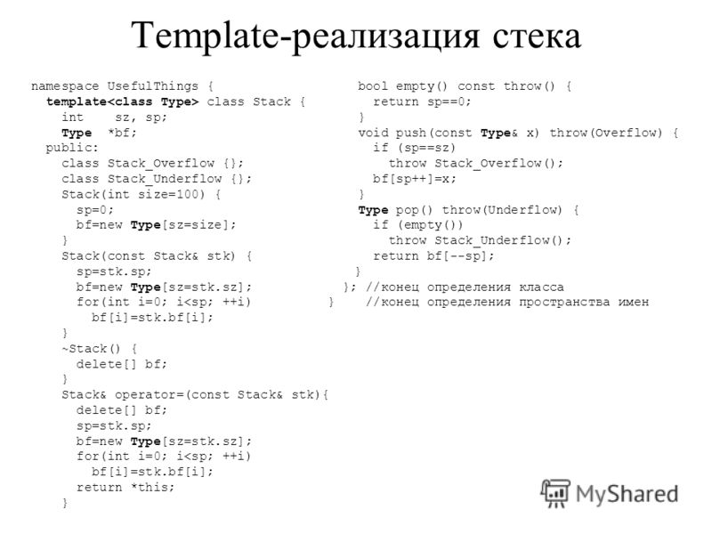 Template-реализация стека namespace UsefulThings { template class Stack { int sz, sp; Type *bf; public: class Stack_Overflow {}; class Stack_Underflow {}; Stack(int size=100) { sp=0; bf=new Type[sz=size]; } Stack(const Stack& stk) { sp=stk.sp; bf=new