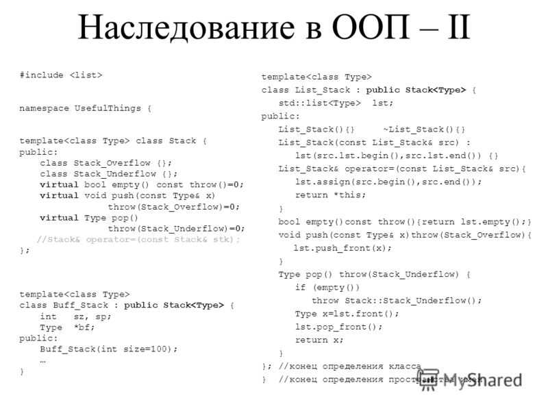 Наследование в ООП – II #include namespace UsefulThings { template class Stack { public: class Stack_Overflow {}; class Stack_Underflow {}; virtual bool empty() const throw()=0; virtual void push(const Type& x) throw(Stack_Overflow)=0; virtual Type p