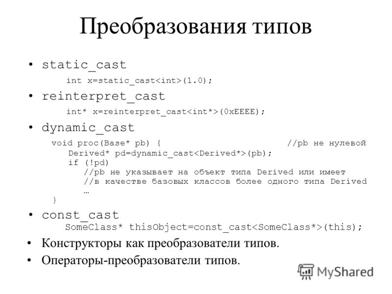 Преобразования типов static_cast int x=static_cast (1.0); reinterpret_cast int* x=reinterpret_cast (0xEEEE); dynamic_cast void proc(Base* pb) { //pb не нулевой Derived* pd=dynamic_cast (pb); if (!pd) //pb не указывает на объект типа Derived или имеет