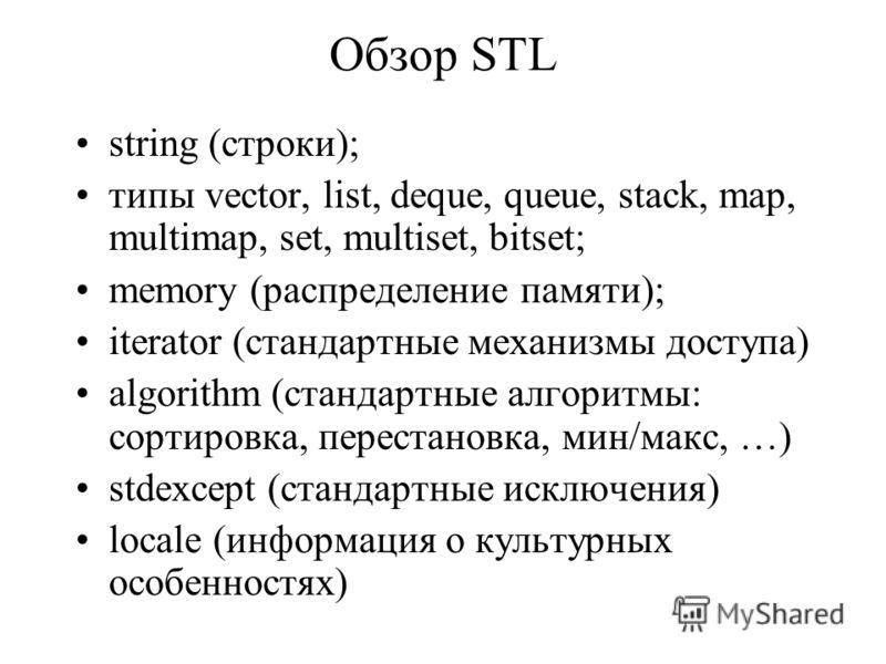 Обзор STL string (строки); типы vector, list, deque, queue, stack, map, multimap, set, multiset, bitset; memory (распределение памяти); iterator (стандартные механизмы доступа) algorithm (стандартные алгоритмы: сортировка, перестановка, мин/макс, …)