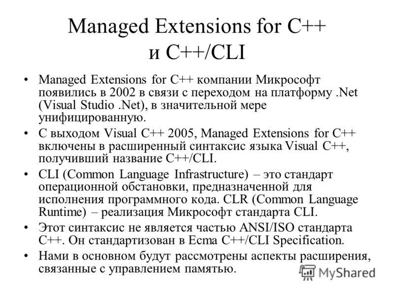 Managed Extensions for C++ и C++/CLI Managed Extensions for C++ компании Микрософт появились в 2002 в связи с переходом на платформу.Net (Visual Studio.Net), в значительной мере унифицированную. С выходом Visual C++ 2005, Managed Extensions for C++ в