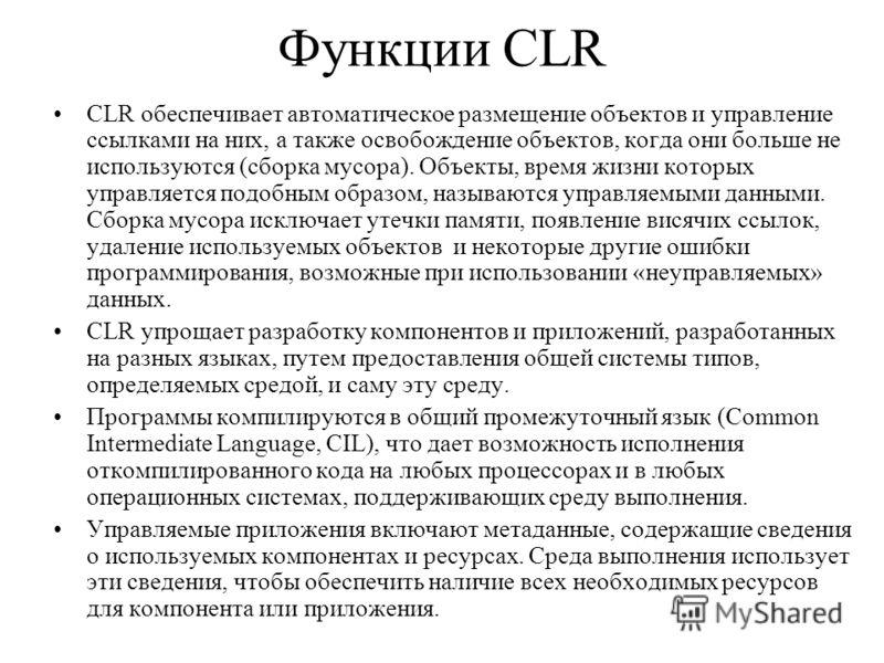 Функции CLR CLR обеспечивает автоматическое размещение объектов и управление ссылками на них, а также освобождение объектов, когда они больше не используются (сборка мусора). Объекты, время жизни которых управляется подобным образом, называются управ