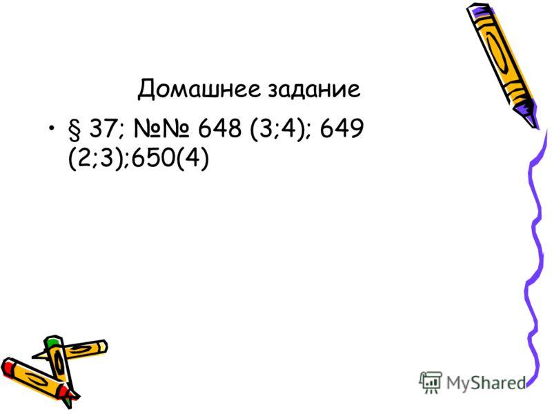 Домашнее задание § 37; 648 (3;4); 649 (2;3);650(4)