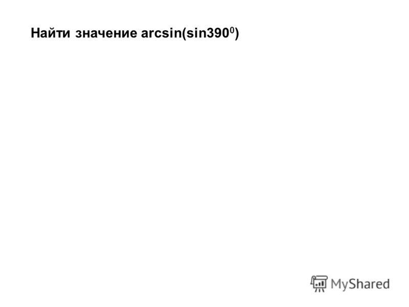 Найти значение arcsin(sin390 0 )