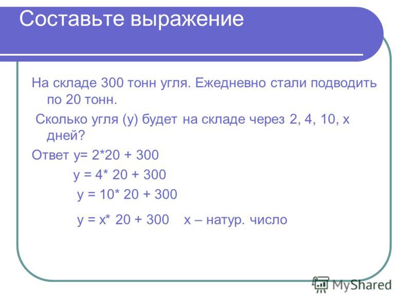 Составьте выражение На складе 300 тонн угля. Ежедневно стали подводить по 20 тонн. Сколько угля (у) будет на складе через 2, 4, 10, х дней? Ответ у= 2*20 + 300 у = 4* 20 + 300 у = 10* 20 + 300 у = х* 20 + 300 х – натур. число