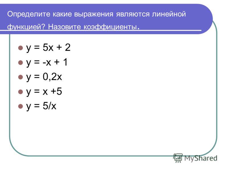 Определите какие выражения являются линейной функцией? Назовите коэффициенты. у = 5х + 2 у = -х + 1 у = 0,2х у = х +5 у = 5/х