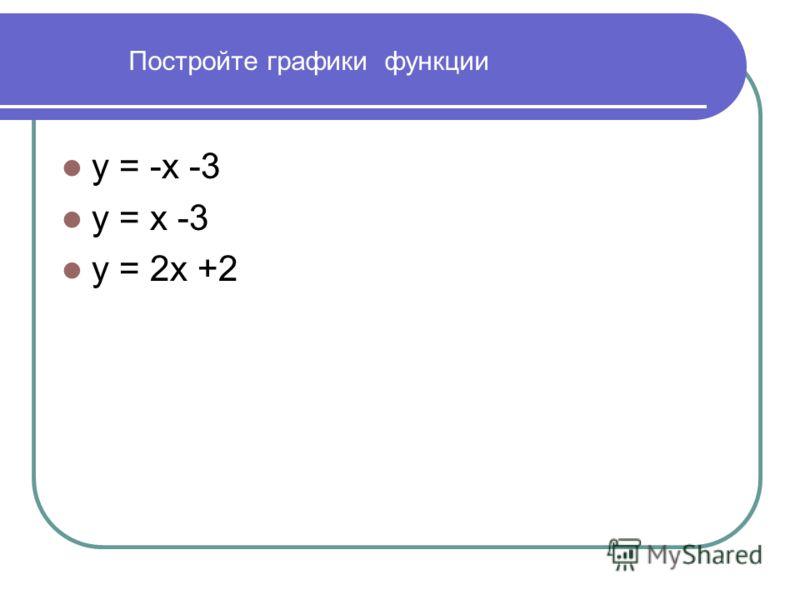 Постройте графики функции у = -х -3 у = х -3 у = 2х +2