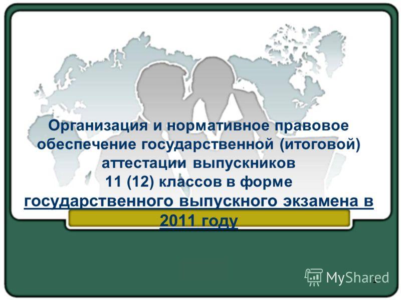 Организация и нормативное правовое обеспечение государственной (итоговой) аттестации выпускников 11 (12) классов в форме государственного выпускного экзамена в 2011 году 1