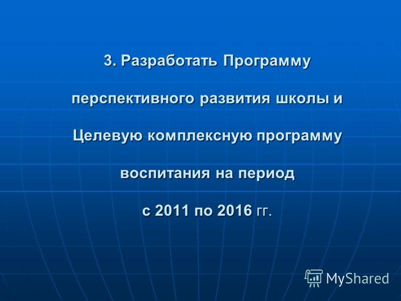 3. Разработать Программу перспективного развития школы и Целевую комплексную программу воспитания на период с 2011 по 2016 гг.