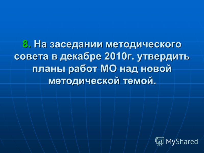 8. На заседании методического совета в декабре 2010г. утвердить планы работ МО над новой методической темой.