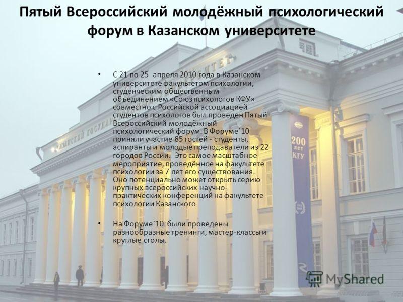 Пятый Всероссийский молодёжный психологический форум в Казанском университете С 21 по 25 апреля 2010 года в Казанском университете факультетом психологии, студенческим общественным объединением «Союз психологов КФУ» совместно с Российской ассоциацией