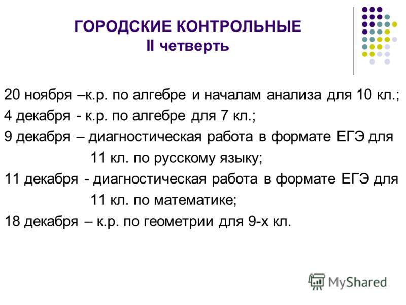 ГОРОДСКИЕ КОНТРОЛЬНЫЕ II четверть 20 ноября –к.р. по алгебре и началам анализа для 10 кл.; 4 декабря - к.р. по алгебре для 7 кл.; 9 декабря – диагностическая работа в формате ЕГЭ для 11 кл. по русскому языку; 11 декабря - диагностическая работа в фор