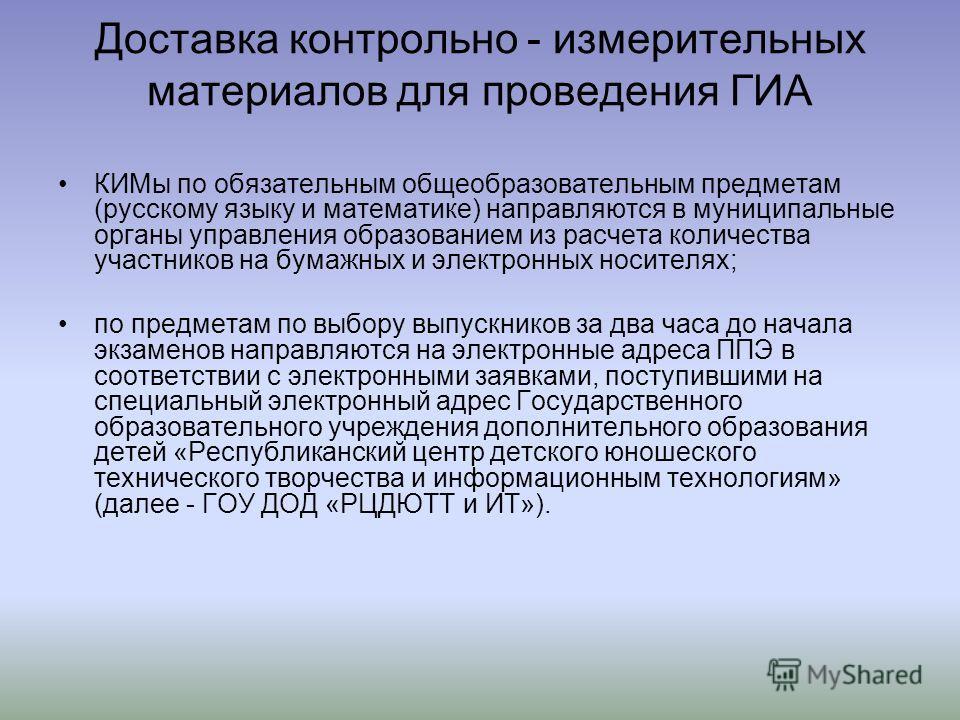 Доставка контрольно - измерительных материалов для проведения ГИА КИМы по обязательным общеобразовательным предметам (русскому языку и математике) направляются в муниципальные органы управления образованием из расчета количества участников на бумажны