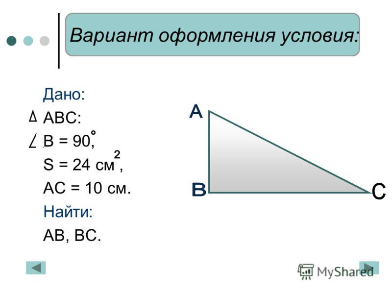Дано: АВС: В = 90, S = 24 cм, АС = 10 см. Найти: АВ, ВС. Вариант оформления условия: