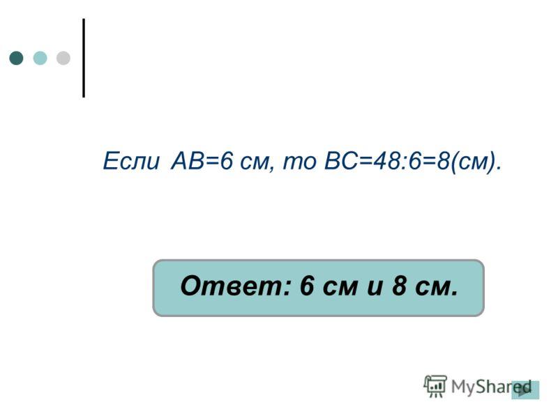 Если АВ=6 см, то ВС=48:6=8(см). Ответ: 6 см и 8 см.