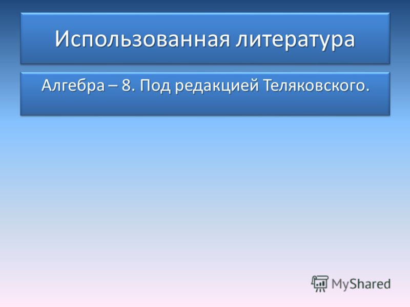 Использованная литература Алгебра – 8. Под редакцией Теляковского.