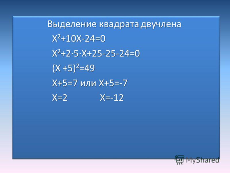 Выделение квадрата двучлена Выделение квадрата двучлена X 2 +10X-24=0 X 2 +10X-24=0 X 2 +2·5·X+25-25-24=0 X 2 +2·5·X+25-25-24=0 (X +5) 2 =49 (X +5) 2 =49 X+5=7 или X+5=-7 X+5=7 или X+5=-7 X=2 X=-12 X=2 X=-12 Выделение квадрата двучлена Выделение квад