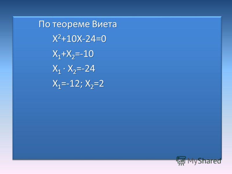По теореме Виета По теореме Виета X 2 +10X-24=0 X 2 +10X-24=0 X 1 +X 2 =-10 X 1 +X 2 =-10 X 1 · X 2 =-24 X 1 · X 2 =-24 X 1 =-12; X 2 =2 X 1 =-12; X 2 =2 По теореме Виета По теореме Виета X 2 +10X-24=0 X 2 +10X-24=0 X 1 +X 2 =-10 X 1 +X 2 =-10 X 1 ·