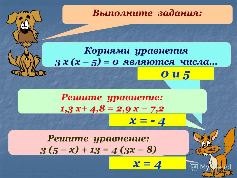Выполните задания: Корнями уравнения 3 х (х – 5) = 0 являются числа… Решите уравнение: 1,3 х+ 4,8 = 2,9 х – 7,2 Решите уравнение: 3 (5 – х) + 13 = 4 (3х – 8) 0 и 5 х = - 4 х = 4